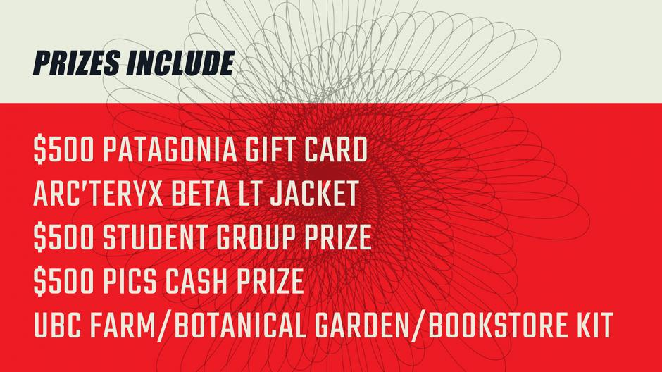 Prizes include: $500 Patagonia gift card, Arc'teryx Beta LT Jacket,  $500 Student group prize, $250 PICS cash prize UBC Farm/Botanical Garden/Bookstore kit